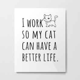 Cat Quote, I Work So My Cat Can Have a Better Life Metal Print
