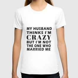 My Husband Thinks I'm Crazy But Im not the one who married me T-Shirt T-shirt