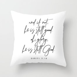 And If Not, He Is Still Good. -Daniel 3:18 Throw Pillow
