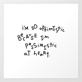 i'm so optimistic because i'm pessimistic at heart Art Print