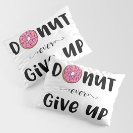 Donut Ever Give Up Pillow Sham