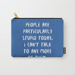 People are Particularly Stupid Today Carry-All Pouch