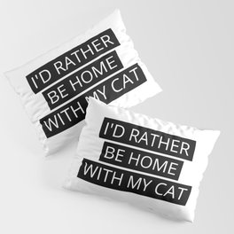 I'D RATHER BE HOME WITH MY CAT Pillow Sham