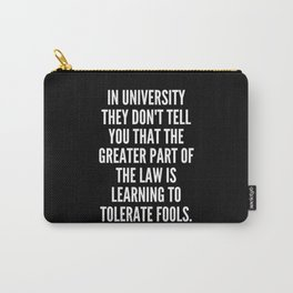 In university they don t tell you that the greater part of the law is learning to tolerate fools Carry-All Pouch