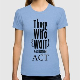 Those who wait get nothing! T-shirt