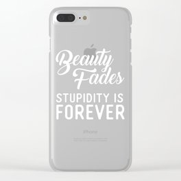 Beauty Fades Stupidity Is Forever Clear iPhone Case