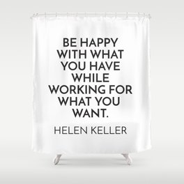BE HAPPY WITH WHAT YOU HAVE WHILE WORKING FOR WHAT YOU WANT. - HELEN KELLER Shower Curtain