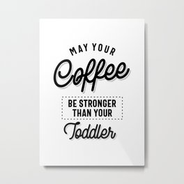 May Your Coffee Be Stronger Than Your Toddler Funny Gift Metal Print