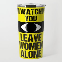 I'm watching you: Leave Women Alone Travel Mug