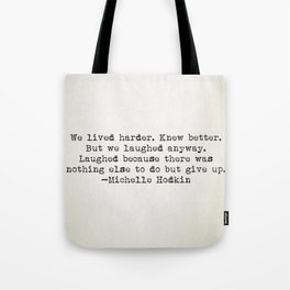 """""""We lived harder. Knew better. But we laughed anyway..."""" -Michelle Hodkins Tote Bag"""