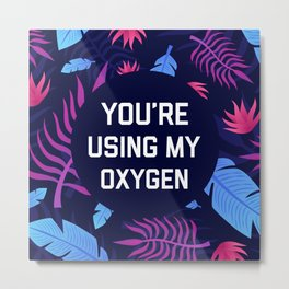 You're Using My Oxygen, Funny Quote Metal Print