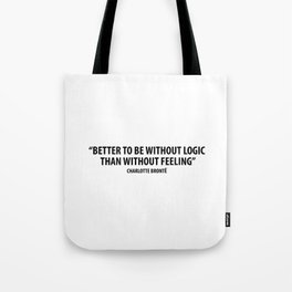 It is better to be without logic than to be without feeling. - Charlotte Bronte Tote Bag