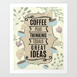 Coffee Plus Thinking = Great Ideas - Coffee Lovers Art Print