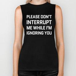 Please Don't Interrupt Me While I'm Ignoring You (Black & White) Biker Tank