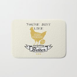 You're Just Like Fried Chicken You Make Everything Better Bath Mat