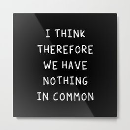 I Think Therefore We Have Nothing In Common Metal Print