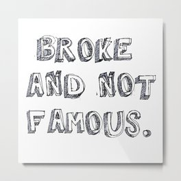 Broke and not Famous Metal Print