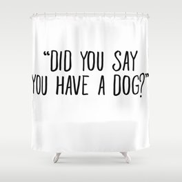 Did You Say You Have A Dog Shower Curtain