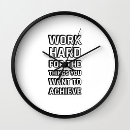 WORK HARD FOR THE THINGS YOU WANT TO ACHIEVE Wall Clock