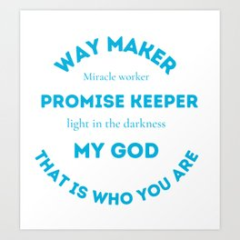 Way maker~ promise keeper ~ light in the make darkness ~ my god ~ that is who you are Art Print