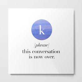 K. Phrase. This conversation is now over.  Metal Print