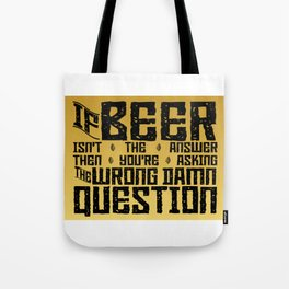 If Beer Isn't the Answer Tote Bag