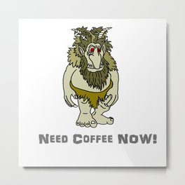 Need Coffee Now! Metal Print