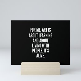 For me art is about learning and about living with people It s alive Mini Art Print