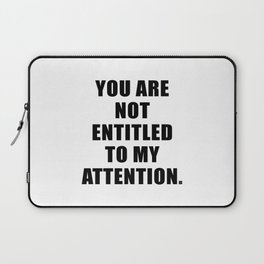 YOU ARE NOT ENTITLED TO MY ATTENTION. Laptop Sleeve