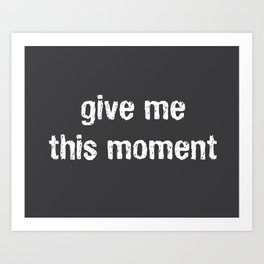 Give Me This Moment Art Print