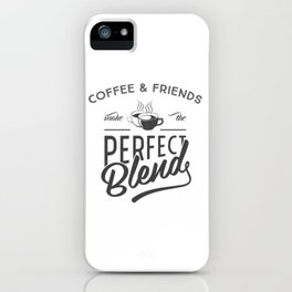Coffee and Friends make the perfect blend quote iPhone Case