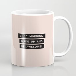 Good Morning, Wake Up And Be Awesome! Coffee Mug