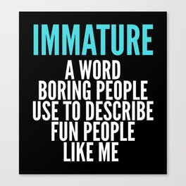 IMMATURE - A WORD BORING PEOPLE USE TO DESCRIBE FUN PEOPLE LIKE ME (Black) Canvas Print
