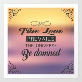True Love Prevails the Universe be Damned Art Print