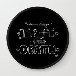 Some Days Life Is About Death Wall Clock