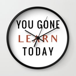 You Gone Learn Today Wall Clock