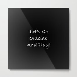Let's Go Outside and Play! - Fun, happy quote Metal Print