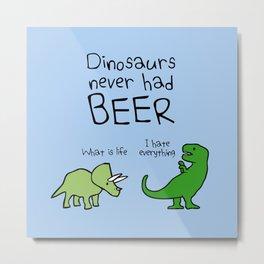 Dinosaurs Never Had Beer Metal Print