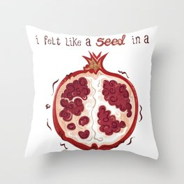 I felt like a seed in a pomegranate Throw Pillow