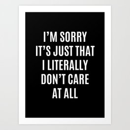 I'M SORRY IT'S JUST THAT I LITERALLY DON'T CARE AT ALL (Black & White) Art Print