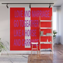 LOVE AND MARRIAGE GO LIKE A HORSE AND CARRIAGE Wall Mural