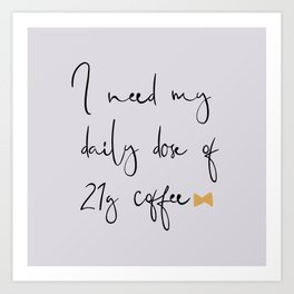 Daily Dose of 21g Coffee Art Print