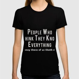 People who think they know everything, annoy those of us that do! T-shirt