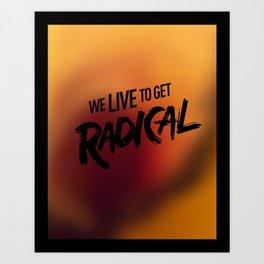 We Live To get Radical  Art Print