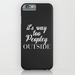 Too Peopley Outside Funny Quote iPhone Case