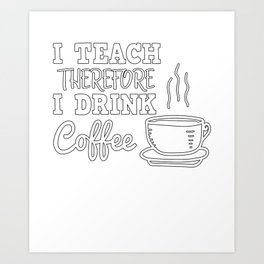 I Teach Therefore I Drink Coffee I Teacher Gift Art Print