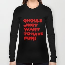 Ghouls Just Want to Have Fun! (Text)  Long Sleeve T-shirt