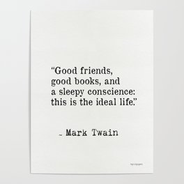 Good friends, good books, and a sleepy conscience: this is the ideal life. Mark Twain Poster