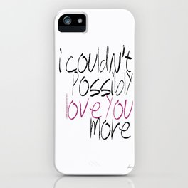 I Couldn't Possibly Love You More iPhone Case