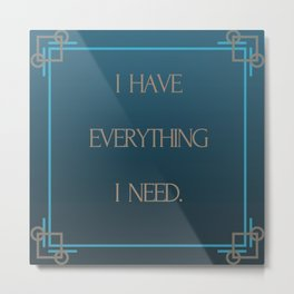 I Have Everything I Need. Metal Print